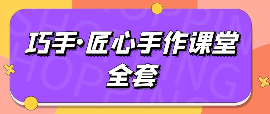 【手工精讲】巧手•匠心手作课堂全套视频讲座