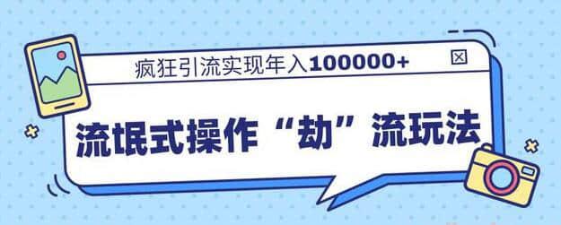 """【引流玩法】流氓式操作""""劫""""流玩法,疯狂引流实现年入10万+"""